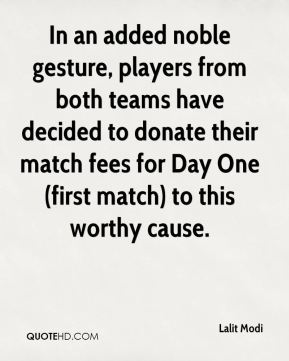 Lalit Modi  - In an added noble gesture, players from both teams have decided to donate their match fees for Day One (first match) to this worthy cause.