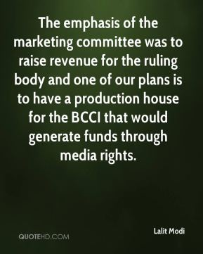 Lalit Modi  - The emphasis of the marketing committee was to raise revenue for the ruling body and one of our plans is to have a production house for the BCCI that would generate funds through media rights.