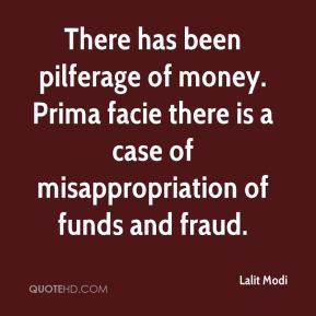 Lalit Modi  - There has been pilferage of money. Prima facie there is a case of misappropriation of funds and fraud.