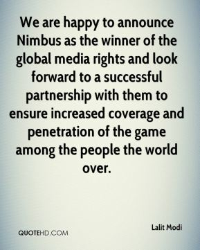 Lalit Modi  - We are happy to announce Nimbus as the winner of the global media rights and look forward to a successful partnership with them to ensure increased coverage and penetration of the game among the people the world over.