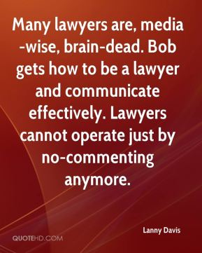 Many lawyers are, media-wise, brain-dead. Bob gets how to be a lawyer and communicate effectively. Lawyers cannot operate just by no-commenting anymore.