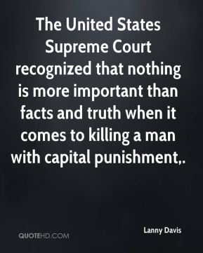 The United States Supreme Court recognized that nothing is more important than facts and truth when it comes to killing a man with capital punishment.