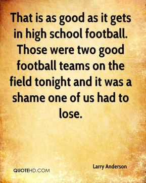 Larry Anderson  - That is as good as it gets in high school football. Those were two good football teams on the field tonight and it was a shame one of us had to lose.