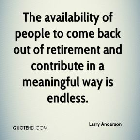 Larry Anderson  - The availability of people to come back out of retirement and contribute in a meaningful way is endless.