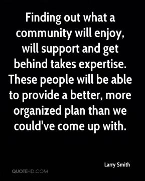 Finding out what a community will enjoy, will support and get behind takes expertise. These people will be able to provide a better, more organized plan than we could've come up with.