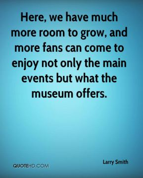 Larry Smith  - Here, we have much more room to grow, and more fans can come to enjoy not only the main events but what the museum offers.