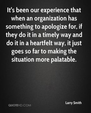 It's been our experience that when an organization has something to apologize for, if they do it in a timely way and do it in a heartfelt way, it just goes so far to making the situation more palatable.