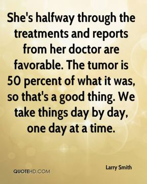 She's halfway through the treatments and reports from her doctor are favorable. The tumor is 50 percent of what it was, so that's a good thing. We take things day by day, one day at a time.