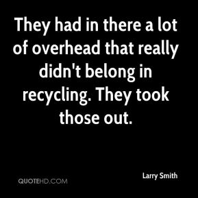 They had in there a lot of overhead that really didn't belong in recycling. They took those out.