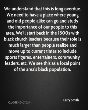 Larry Smith  - We understand that this is long overdue. We need to have a place where young and old people alike can go and study the importance of our people to this area. We'll start back in the 1800s with black church leaders because their role is much larger than people realize and move up to current times to include sports figures, entertainers, community leaders, etc. We see this as a focal point of the area's black population.