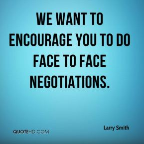 We want to encourage you to do face to face negotiations.