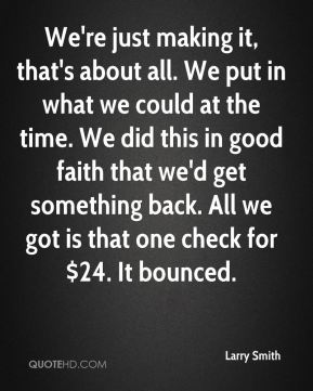 We're just making it, that's about all. We put in what we could at the time. We did this in good faith that we'd get something back. All we got is that one check for $24. It bounced.