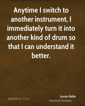 Anytime I switch to another instrument, I immediately turn it into another kind of drum so that I can understand it better.