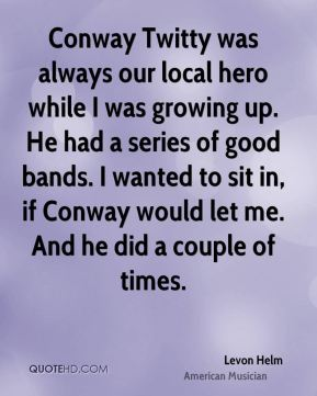 Conway Twitty was always our local hero while I was growing up. He had a series of good bands. I wanted to sit in, if Conway would let me. And he did a couple of times.