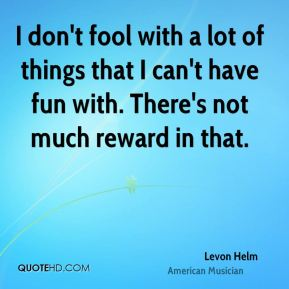 I don't fool with a lot of things that I can't have fun with. There's not much reward in that.
