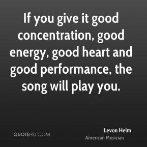 If you give it good concentration, good energy, good heart and good performance, the song will play you.