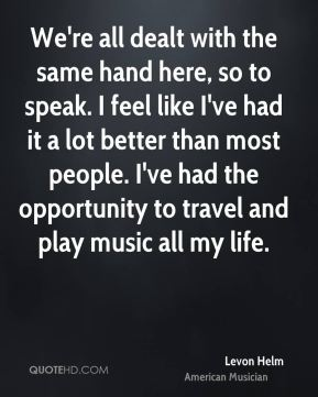 We're all dealt with the same hand here, so to speak. I feel like I've had it a lot better than most people. I've had the opportunity to travel and play music all my life.