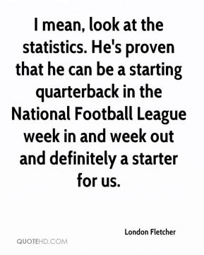 London Fletcher  - I mean, look at the statistics. He's proven that he can be a starting quarterback in the National Football League week in and week out and definitely a starter for us.