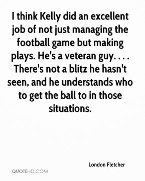 London Fletcher  - I think Kelly did an excellent job of not just managing the football game but making plays. He's a veteran guy. . . . There's not a blitz he hasn't seen, and he understands who to get the ball to in those situations.