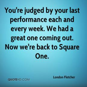 London Fletcher  - You're judged by your last performance each and every week. We had a great one coming out. Now we're back to Square One.