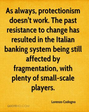 Lorenzo Codogno  - As always, protectionism doesn't work. The past resistance to change has resulted in the Italian banking system being still affected by fragmentation, with plenty of small-scale players.