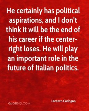 He certainly has political aspirations, and I don't think it will be the end of his career if the center-right loses. He will play an important role in the future of Italian politics.