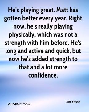 Lute Olson  - He's playing great. Matt has gotten better every year. Right now, he's really playing physically, which was not a strength with him before. He's long and active and quick, but now he's added strength to that and a lot more confidence.