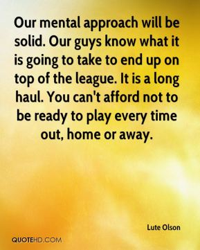 Lute Olson  - Our mental approach will be solid. Our guys know what it is going to take to end up on top of the league. It is a long haul. You can't afford not to be ready to play every time out, home or away.