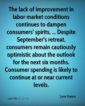 The lack of improvement in labor market conditions continues to dampen consumers' spirits, ... Despite September's retreat, consumers remain cautiously optimistic about the outlook for the next six months. Consumer spending is likely to continue at or near current levels.