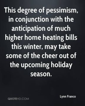 Lynn Franco  - This degree of pessimism, in conjunction with the anticipation of much higher home heating bills this winter, may take some of the cheer out of the upcoming holiday season.