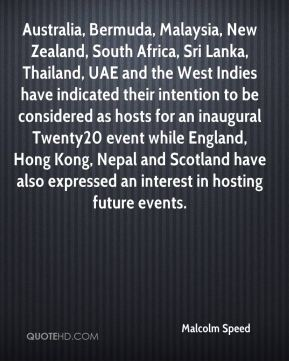 Malcolm Speed  - Australia, Bermuda, Malaysia, New Zealand, South Africa, Sri Lanka, Thailand, UAE and the West Indies have indicated their intention to be considered as hosts for an inaugural Twenty20 event while England, Hong Kong, Nepal and Scotland have also expressed an interest in hosting future events.