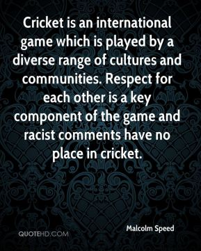 Malcolm Speed  - Cricket is an international game which is played by a diverse range of cultures and communities. Respect for each other is a key component of the game and racist comments have no place in cricket.