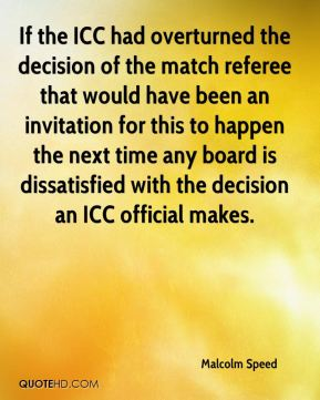 Malcolm Speed  - If the ICC had overturned the decision of the match referee that would have been an invitation for this to happen the next time any board is dissatisfied with the decision an ICC official makes.