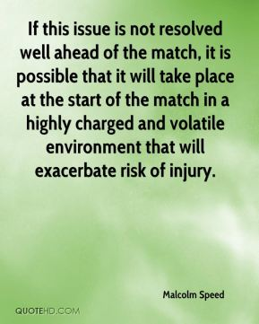 Malcolm Speed  - If this issue is not resolved well ahead of the match, it is possible that it will take place at the start of the match in a highly charged and volatile environment that will exacerbate risk of injury.