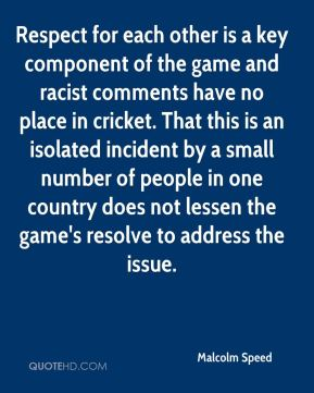 Malcolm Speed  - Respect for each other is a key component of the game and racist comments have no place in cricket. That this is an isolated incident by a small number of people in one country does not lessen the game's resolve to address the issue.