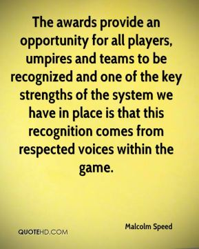 Malcolm Speed  - The awards provide an opportunity for all players, umpires and teams to be recognized and one of the key strengths of the system we have in place is that this recognition comes from respected voices within the game.