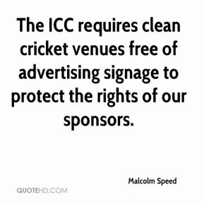 Malcolm Speed  - The ICC requires clean cricket venues free of advertising signage to protect the rights of our sponsors.