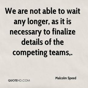 Malcolm Speed  - We are not able to wait any longer, as it is necessary to finalize details of the competing teams.
