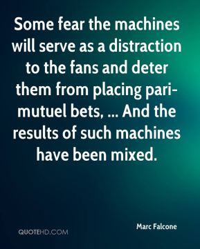 Marc Falcone  - Some fear the machines will serve as a distraction to the fans and deter them from placing pari-mutuel bets, ... And the results of such machines have been mixed.
