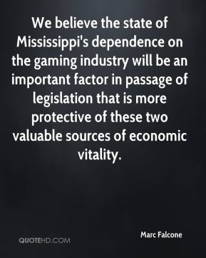 We believe the state of Mississippi's dependence on the gaming industry will be an important factor in passage of legislation that is more protective of these two valuable sources of economic vitality.