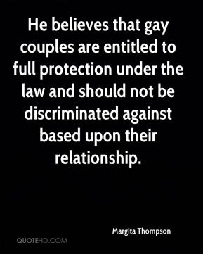 Margita Thompson  - He believes that gay couples are entitled to full protection under the law and should not be discriminated against based upon their relationship.