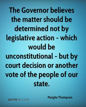 The Governor believes the matter should be determined not by legislative action - which would be unconstitutional - but by court decision or another vote of the people of our state.