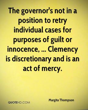 Margita Thompson  - The governor's not in a position to retry individual cases for purposes of guilt or innocence, ... Clemency is discretionary and is an act of mercy.