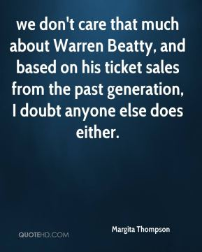 Margita Thompson  - we don't care that much about Warren Beatty, and based on his ticket sales from the past generation, I doubt anyone else does either.