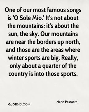 Mario Pescante  - One of our most famous songs is 'O Sole Mio.' It's not about the mountains; it's about the sun, the sky. Our mountains are near the borders up north, and those are the areas where winter sports are big. Really, only about a quarter of the country is into those sports.
