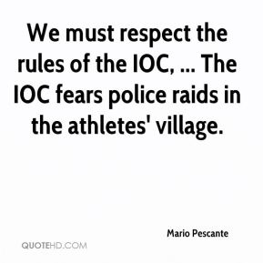 Mario Pescante  - We must respect the rules of the IOC, ... The IOC fears police raids in the athletes' village.