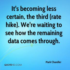 It's becoming less certain, the third (rate hike). We're waiting to see how the remaining data comes through.