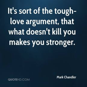 It's sort of the tough-love argument, that what doesn't kill you makes you stronger.