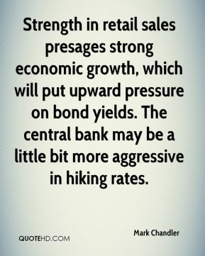 Mark Chandler  - Strength in retail sales presages strong economic growth, which will put upward pressure on bond yields. The central bank may be a little bit more aggressive in hiking rates.