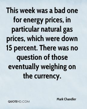 Mark Chandler  - This week was a bad one for energy prices, in particular natural gas prices, which were down 15 percent. There was no question of those eventually weighing on the currency.